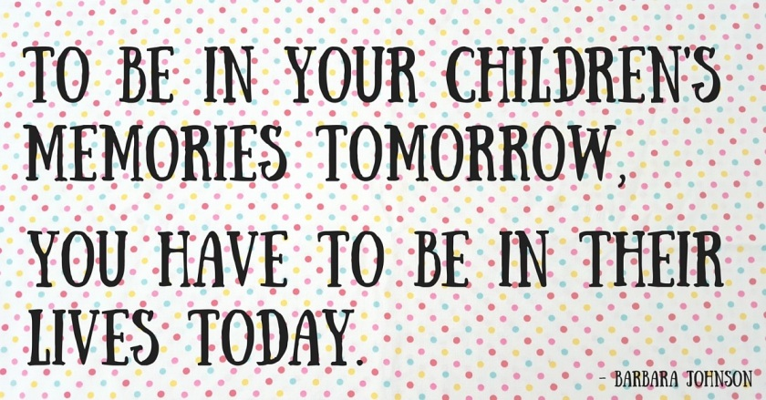 To be in your children's memories tomorrow,you have to be in their lives today.